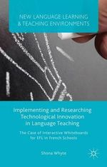 Implementing and Researching Technological Innovation in Language Teaching : The Case of Interactive Whiteboards for EFL in French Schools - Shona Whyte