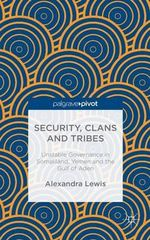 Security, Clans and Tribes : Unstable Governance in Somaliland, Yemen and the Gulf of Aden - Alexandra Lewis