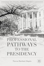 Professional Pathways to the Presidency : The Evolving American Presidency - Theresa Marchant-Shapiro