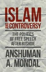 Islam and Controversy : The Politics of Free Speech After Rushdie - Anshuman A. Mondal