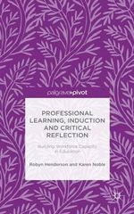 Professional Learning, Induction and Critical Reflection : Building Workforce Capacity in Education - Robyn Henderson
