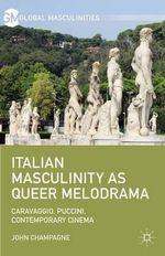 Italian Masculinity as Queer Melodrama : Caravaggio, Puccini, Contemporary Cinema - John Champagne