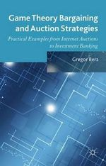 Game Theory Bargaining and Auction Strategies : Practical Examples from Internet Auctions to Investment Banking - Gregor Berz
