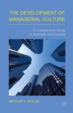 The Development of Managerial Culture : A Comparative Study of Australia and Canada - Arthur J. Wolak