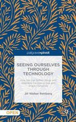 Seeing Ourselves Through Technology : How We Use Selfies, Blogs and Wearable Devices to See and Shape Ourselves - Jill Walker Rettberg