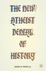 The New Atheist Denial of History : Hijacking the Past in the Name of Reason - Borden Painter
