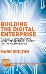 Building the Digital Enterprise : A Guide to Constructing Monetization Models Using Digital Technologies - Mark Skilton
