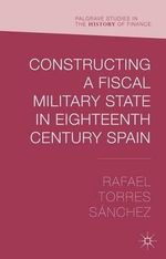 Constructing a Fiscal Military State in Eighteenth Century Spain : Palgrave Studies in the History of Finance