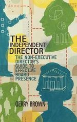 The Independent Director : The Non-Executive Director's Guide to Effective Board Presence - Gerry Brown