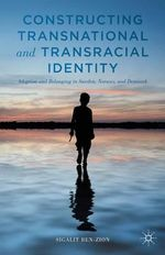 Constructing Transnational and Transracial Identity : Adoption and Belonging in Sweden, Norway, and Denmark - Sigalit Ben-Zion