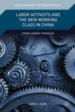 Labor Activists and the New Working Class in China : Strike Leaders' Struggles - Parry P. Leung