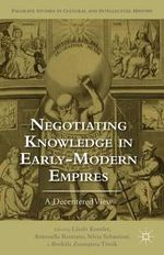 Negotiating Knowledge in Early Modern Empires : A Decentered View