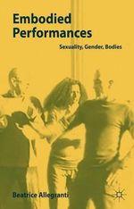Embodied Performances : Sexuality, Gender, Bodies - Beatrice Allegranti