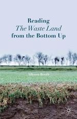 Reading the Waste Land from the Bottom Up - Allyson Booth