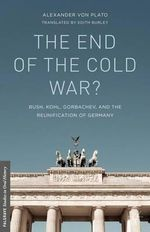 The End of the Cold War? : Bush, Kohl, Gorbachev, and the Reunification of Germany - Alexander von Plato