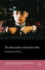 The Musicality of Narrative Film : Palgrave Studies in Audio-Visual Culture - Danijela Kulezic-Wilson