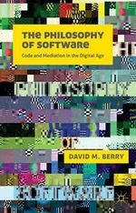 The Philosophy of Software : Code and Mediation in the Digital Age - David M. Berry