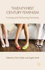 Twenty-First Century Feminism : Forming and Performing Femininity