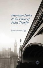 Preventive Justice and the Power of Policy Transfer - James Thomas Ogg