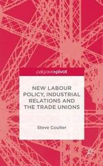 New Labour Policy, Industrial Relations and the Trade Unions - Steve Coulter