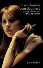 Film and Female Consciousness : Irigaray, Cinema and Thinking Women - Lucy Bolton