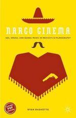 Narco Cinema : Sex, Drugs, and Banda Music in Mexico's B-Filmography - Ryan Rashotte