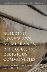 Building Noah's Ark for Migrants, Refugees, and Religious Communities : Contemporary Anthropology of Religion