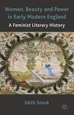 Women, Beauty and Power in Early Modern England : A Feminist Literary History - Edith Snook