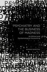 Psychiatry and the Business of Madness : An Ethical and Epistemological Accounting - Bonnie Burstow
