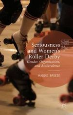 Seriousness and Women's Roller Derby : Gender, Organization, and Ambivalence - Maddie Breeze
