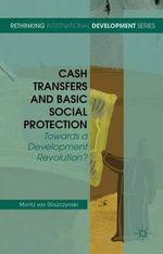 Cash Transfers and Basic Social Protection : Towards a Development Revolution? - Moritz Von Gliszczynski