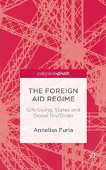 The Foreign Aid Regime : Gift-Giving, States and Global Dis/Order - Annalisa Furia