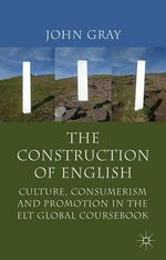 The Construction of English : Culture, Consumerism and Promotion in the ELT Global Coursebook - John Gray