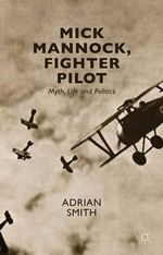 Mick Mannock, Fighter Pilot : Myth, Life and Politics - Adrian Smith