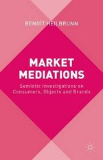 Market Mediations : Semiotic Investigations on Consumers, Objects and Brands - Benoit Heilbrunn