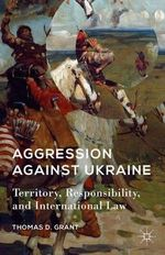 Aggression Against Ukraine : Territory, Responsbility, and International Law - Thomas D. Grant
