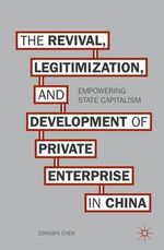 The Revival, Legitimization, and Development of Private Enterprise in China : Empowering State Capitalism - Zongshi Chen