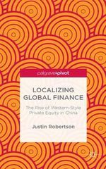 Localizing Global Finance : The Rise of Western-Style Private Equity in China - Justin Robertson
