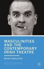 Masculinities and the Contemporary Irish Theatre : Performance Interventions - Brian Singleton
