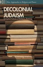 Decolonial Judaism : Triumphal Failures of Barbaric Thinking - Santiago Slabodsky