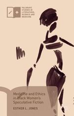 Medicine and Ethics in Black Women's Speculative Fiction : Palgrave Studies in Literature, Science and Medicine - Esther L. Jones