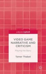 Video Game Narrative and Criticism : Playing the Story - Tamer Thabet