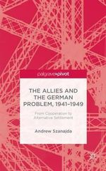 The Allies and the German Problem, 1941-1949 : From Cooperation to Alternative Settlement - Andrew Szanajda
