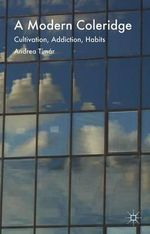 A Modern Coleridge : Cultivation, Addiction, Habits - Andrea Timar