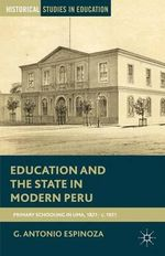 Education and the State in Modern Peru : Primary Schooling in Lima, 1821 - c. 1921 - G. Antonio Espinoza