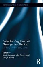 Embodied Cognition and Shakespeare's Theatre : The Early Modern Body-Mind