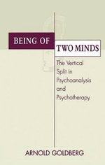 Being of Two Minds : The Vertical Split in Psychoanalysis and Psychotherapy - Arnold I. Goldberg
