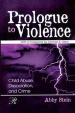 Prologue to Violence : Child Abuse, Dissociation, and Crime - Abby Stein