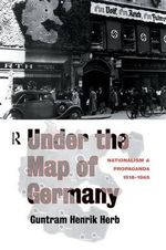 Under the Map of Germany : Nationalism and Propaganda 1918 - 1945 - Guntram Henrik Herb