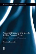Colonial Discourse and Gender in U.S. Criminal Courts : Cultural Defenses and Prosecutions - Caroline Braunmuhl